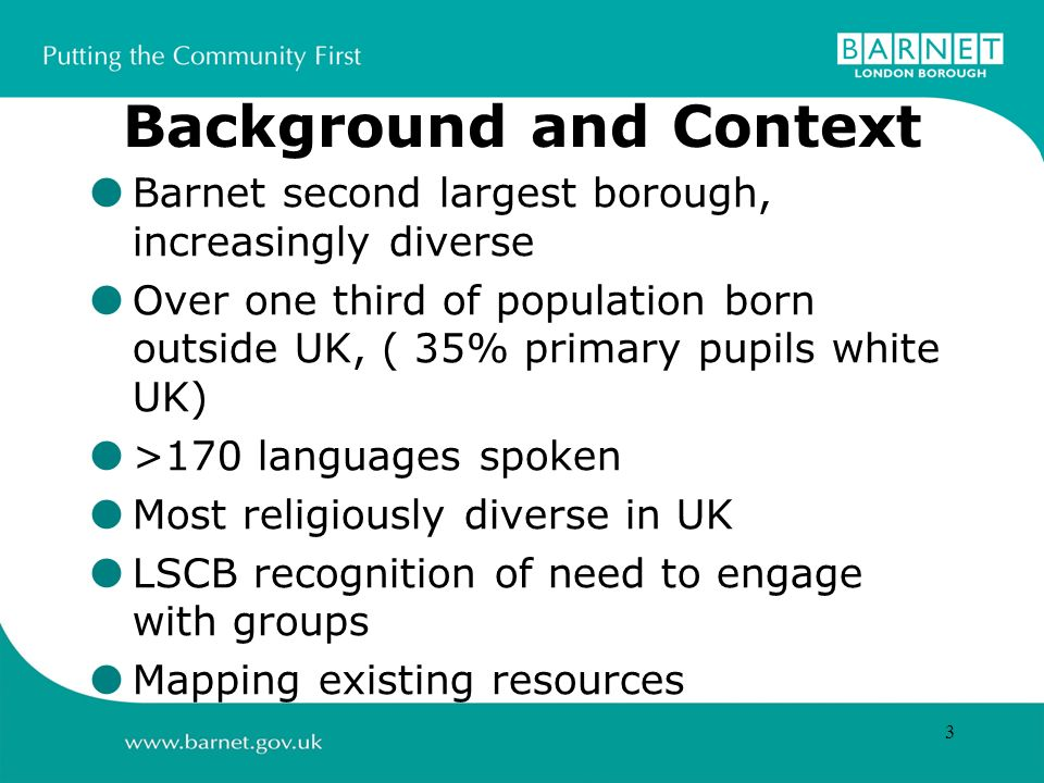 3 Background and Context Barnet second largest borough, increasingly diverse Over one third of population born outside UK, ( 35% primary pupils white UK) >170 languages spoken Most religiously diverse in UK LSCB recognition of need to engage with groups Mapping existing resources