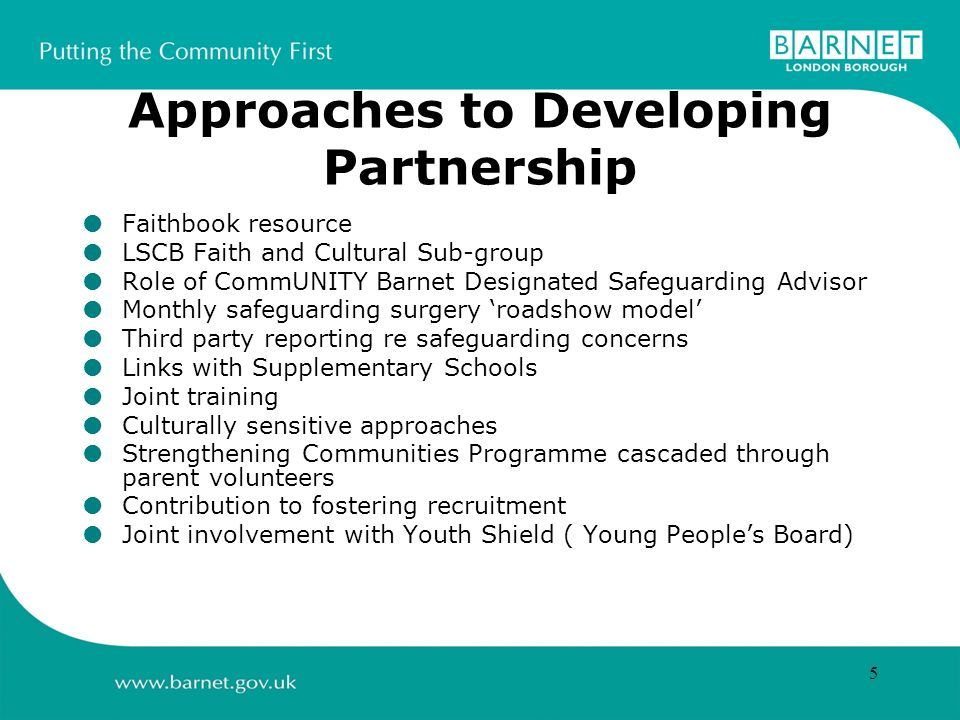 5 Approaches to Developing Partnership Faithbook resource LSCB Faith and Cultural Sub-group Role of CommUNITY Barnet Designated Safeguarding Advisor Monthly safeguarding surgery roadshow model Third party reporting re safeguarding concerns Links with Supplementary Schools Joint training Culturally sensitive approaches Strengthening Communities Programme cascaded through parent volunteers Contribution to fostering recruitment Joint involvement with Youth Shield ( Young Peoples Board)