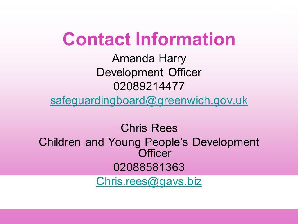 A1 Contact Information Amanda Harry Development Officer 02089214477 safeguardingboard@greenwich.gov.uk Chris Rees Children and Young Peoples Development Officer 02088581363 Chris.rees@gavs.biz