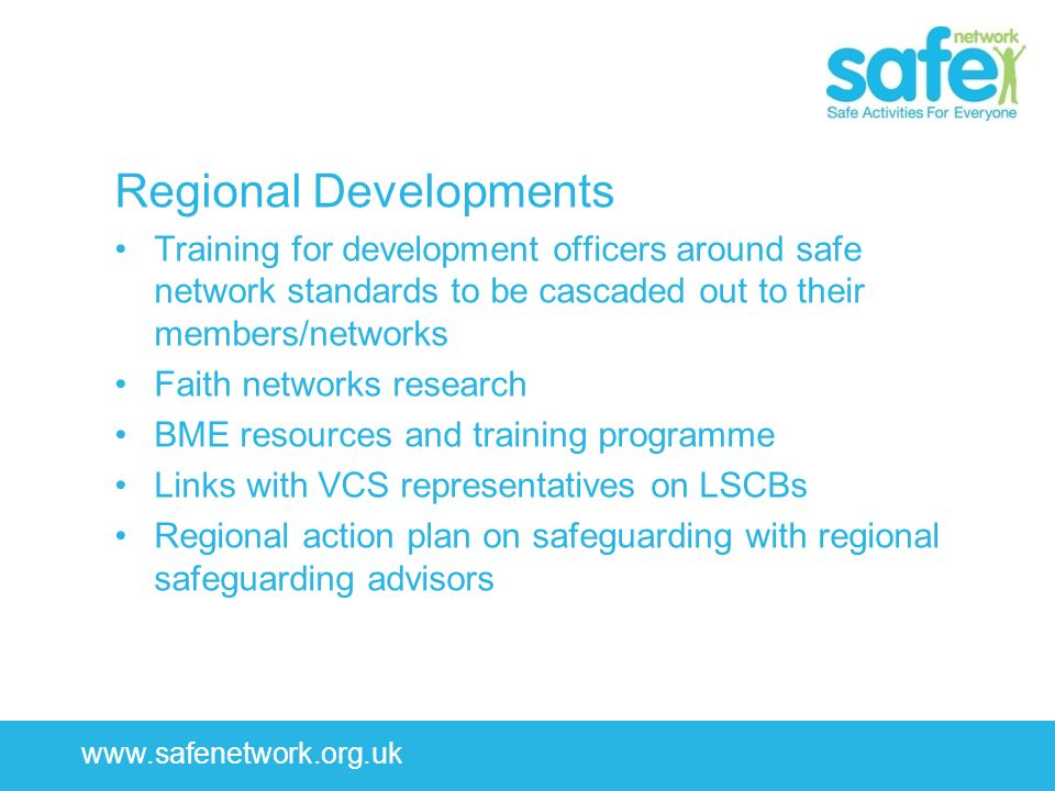 www.safenetwork.org.uk Regional Developments Training for development officers around safe network standards to be cascaded out to their members/netwo
