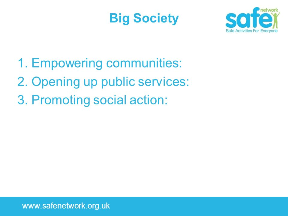 www.safenetwork.org.uk Big Society 1. Empowering communities: 2. Opening up public services: 3. Promoting social action: