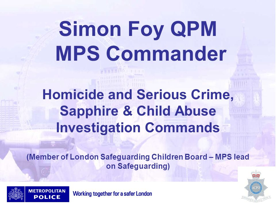 Simon Foy QPM MPS Commander Homicide and Serious Crime, Sapphire & Child Abuse Investigation Commands (Member of London Safeguarding Children Board –