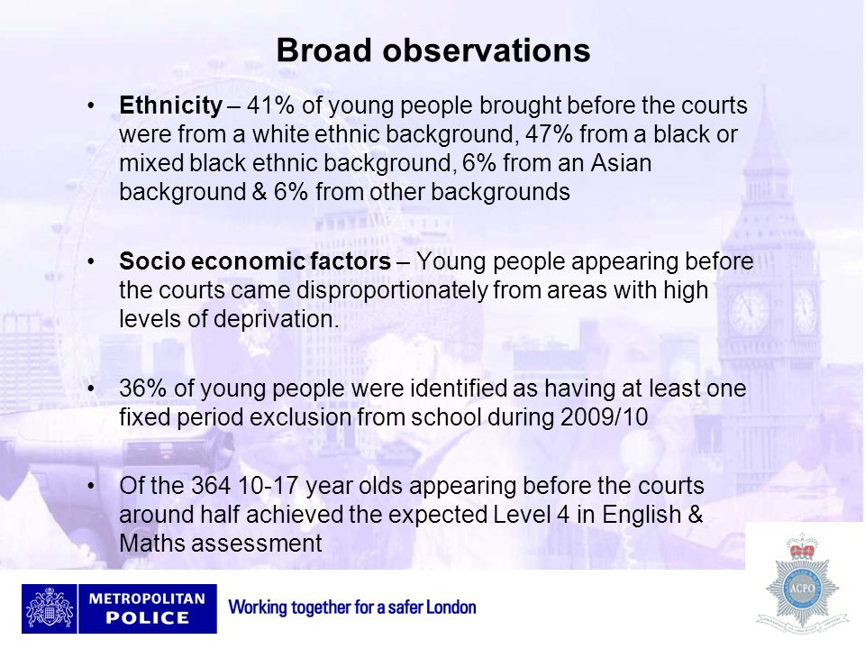 Broad observations Ethnicity – 41% of young people brought before the courts were from a white ethnic background, 47% from a black or mixed black ethn