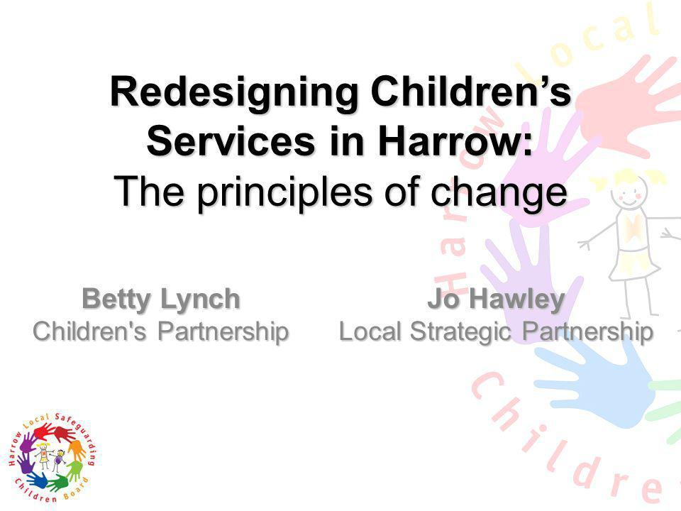 Redesigning Childrens Services in Harrow: The principles of change Betty Lynch Children's Partnership Jo Hawley Local Strategic Partnership
