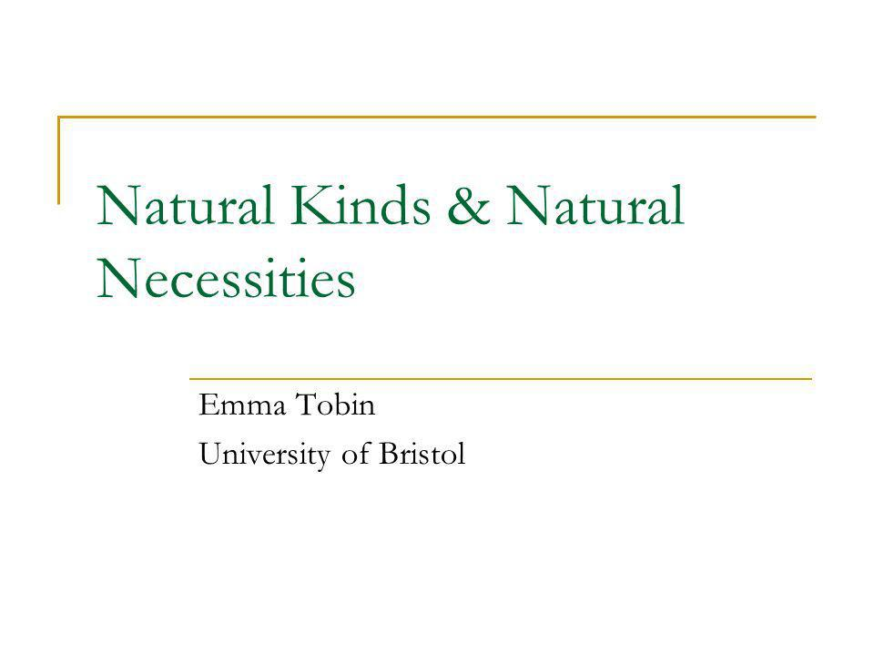 Natural Kinds & Natural Necessities Emma Tobin University of Bristol