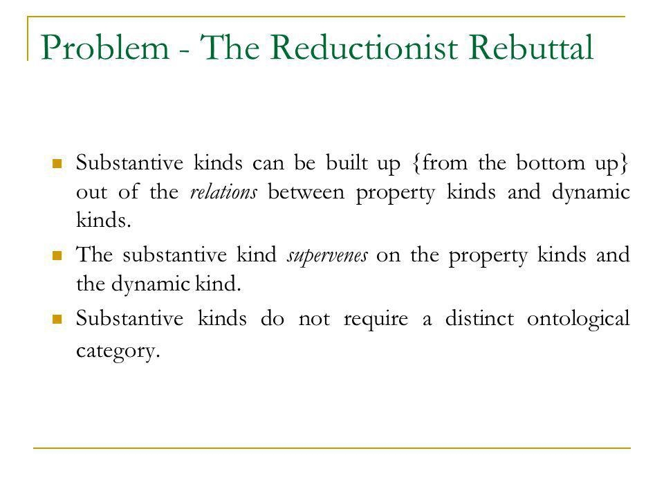Problem - The Reductionist Rebuttal Substantive kinds can be built up {from the bottom up} out of the relations between property kinds and dynamic kin