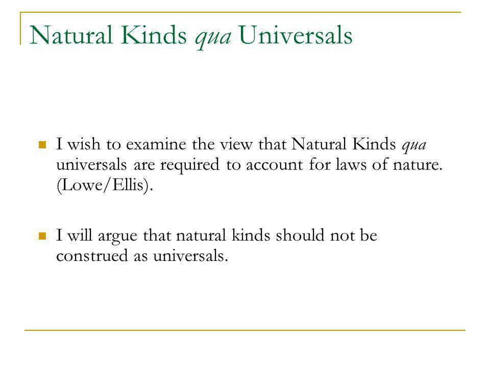 Natural Kinds qua Universals I wish to examine the view that Natural Kinds qua universals are required to account for laws of nature. (Lowe/Ellis). I
