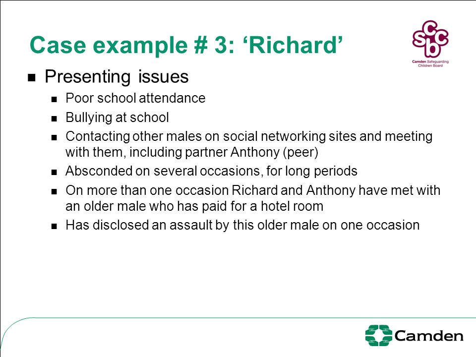 Case example # 3: Richard Presenting issues Poor school attendance Bullying at school Contacting other males on social networking sites and meeting wi