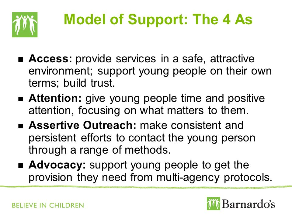 Model of Support: The 4 As Access: provide services in a safe, attractive environment; support young people on their own terms; build trust. Attention