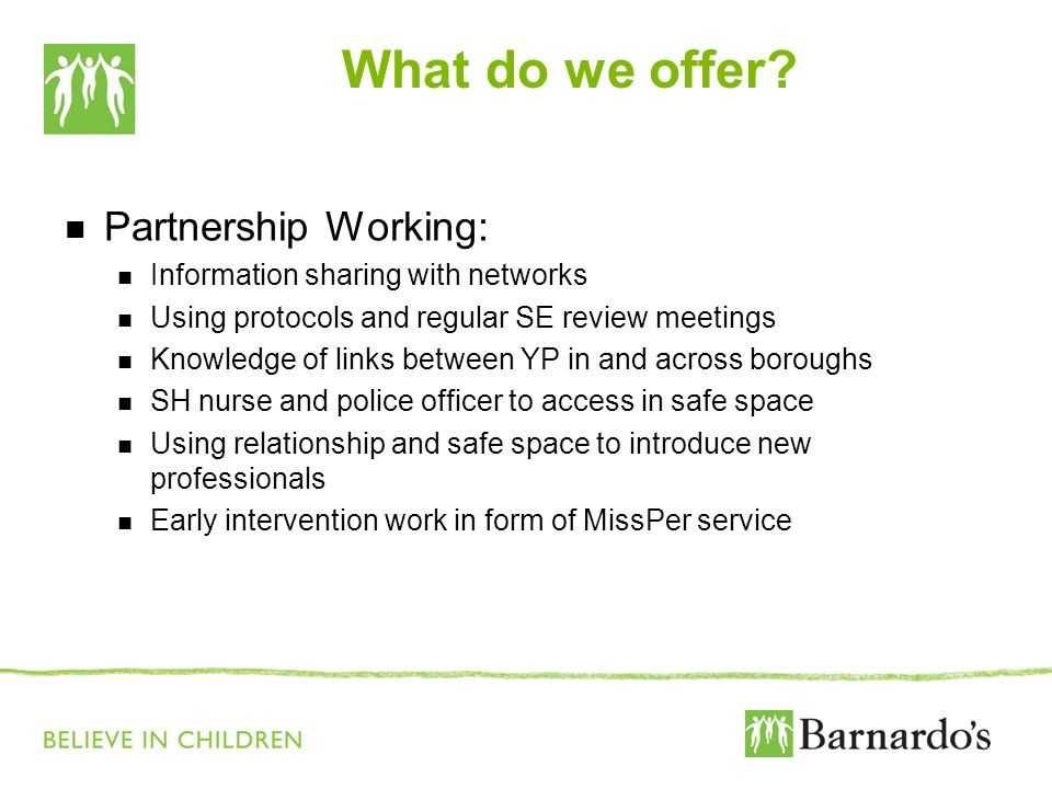 What do we offer? Partnership Working: Information sharing with networks Using protocols and regular SE review meetings Knowledge of links between YP