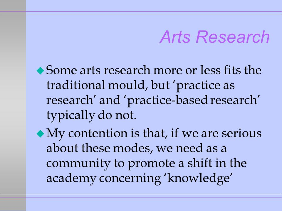 Arts Research u Some arts research more or less fits the traditional mould, but practice as research and practice-based research typically do not.