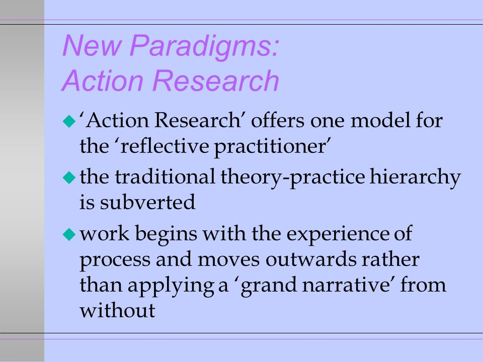 New Paradigms: Action Research u Action Research offers one model for the reflective practitioner u the traditional theory-practice hierarchy is subverted u work begins with the experience of process and moves outwards rather than applying a grand narrative from without