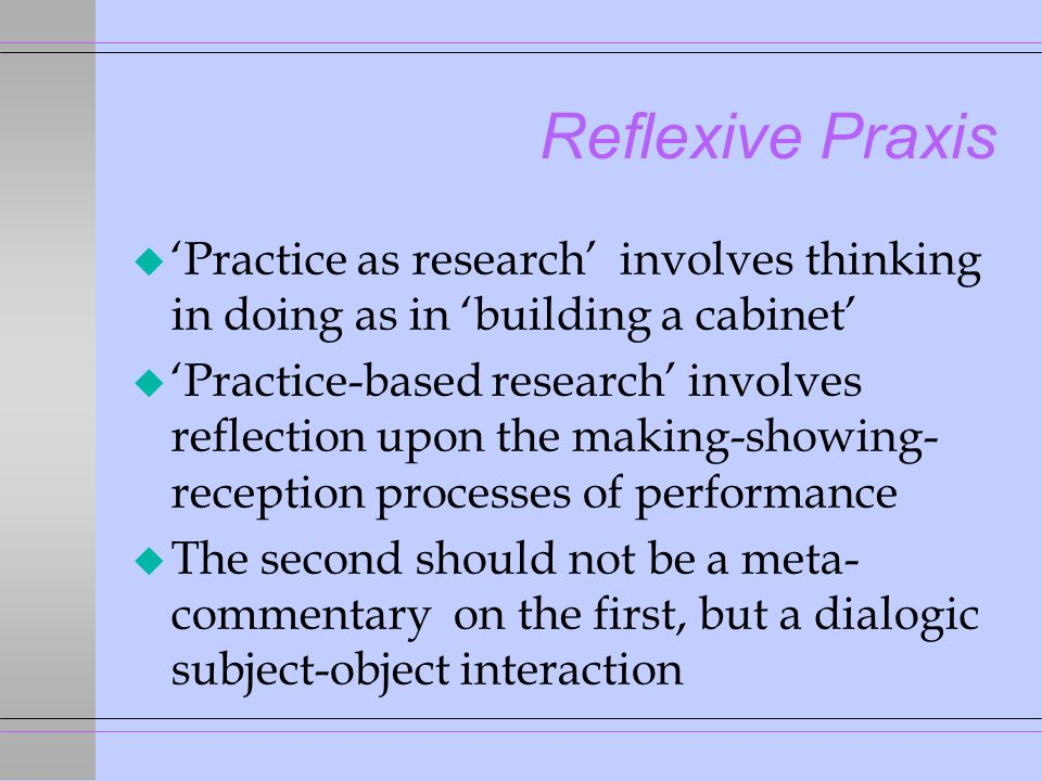 Reflexive Praxis u Practice as research involves thinking in doing as in building a cabinet u Practice-based research involves reflection upon the making-showing- reception processes of performance u The second should not be a meta- commentary on the first, but a dialogic subject-object interaction
