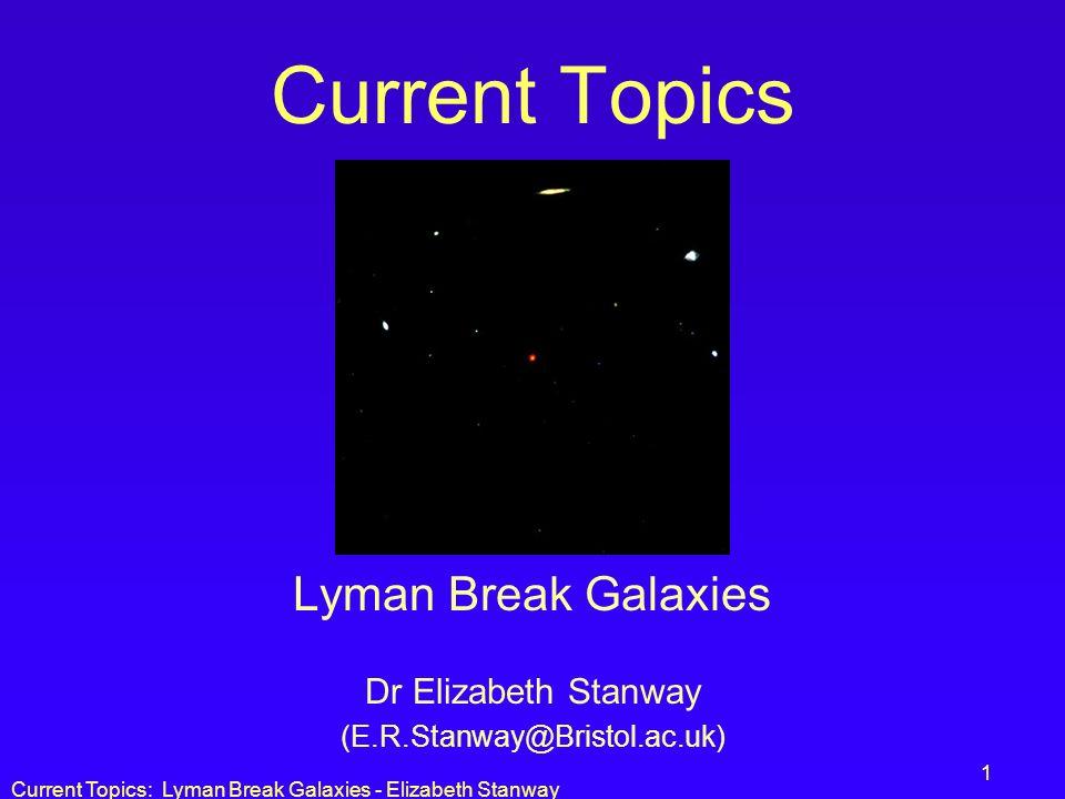 Current Topics: Lyman Break Galaxies - Elizabeth Stanway 1 Current Topics Lyman Break Galaxies Dr Elizabeth Stanway (E.R.Stanway@Bristol.ac.uk)