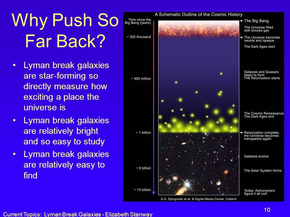 Current Topics: Lyman Break Galaxies - Elizabeth Stanway 10 Why Push So Far Back? Lyman break galaxies are star-forming so directly measure how exciti