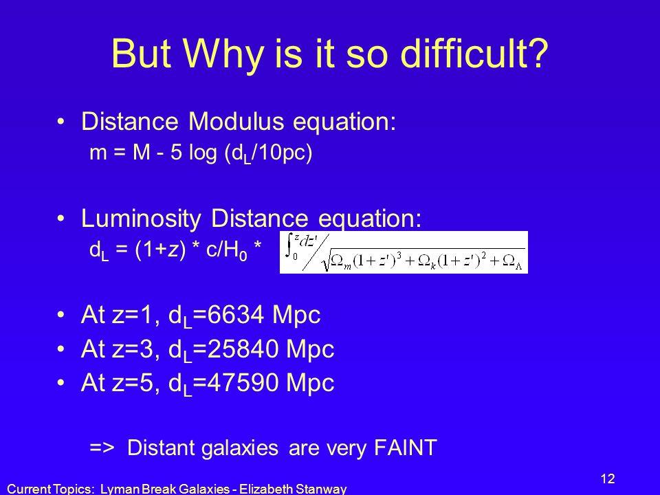Current Topics: Lyman Break Galaxies - Elizabeth Stanway 12 But Why is it so difficult? Distance Modulus equation: m = M - 5 log (d L /10pc) Luminosit