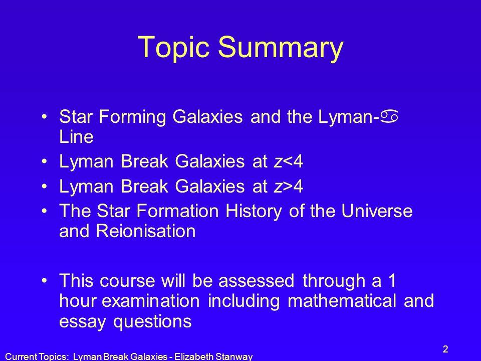 Current Topics: Lyman Break Galaxies - Elizabeth Stanway 2 Topic Summary Star Forming Galaxies and the Lyman- Line Lyman Break Galaxies at z<4 Lyman B