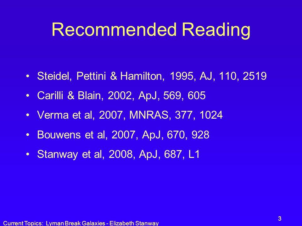 Current Topics: Lyman Break Galaxies - Elizabeth Stanway 3 Recommended Reading Steidel, Pettini & Hamilton, 1995, AJ, 110, 2519 Carilli & Blain, 2002,