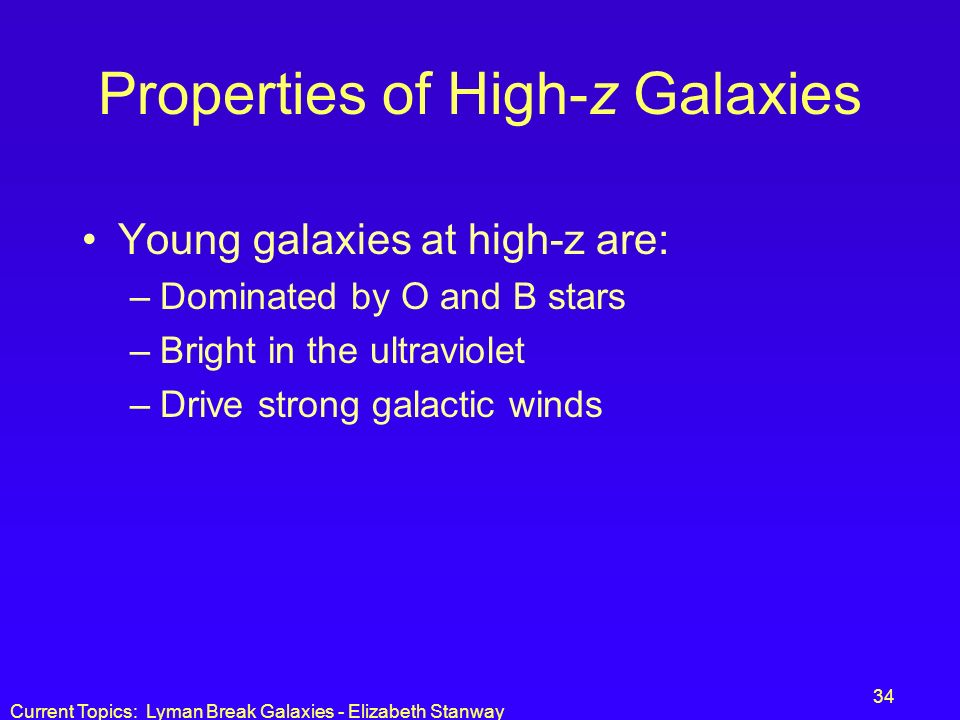 Current Topics: Lyman Break Galaxies - Elizabeth Stanway 34 Properties of High-z Galaxies Young galaxies at high-z are: –Dominated by O and B stars –B