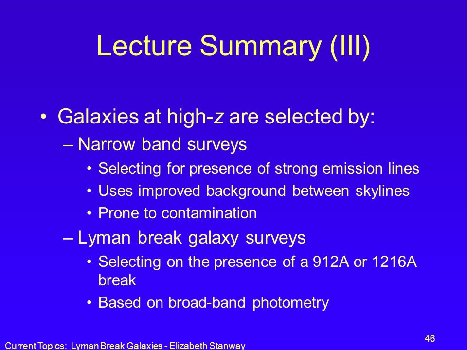 Current Topics: Lyman Break Galaxies - Elizabeth Stanway 46 Lecture Summary (III) Galaxies at high-z are selected by: –Narrow band surveys Selecting f