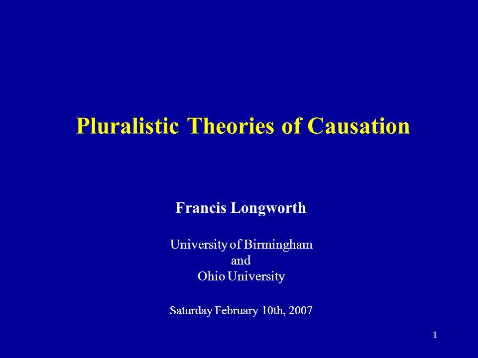 1 Pluralistic Theories of Causation Francis Longworth University of Birmingham and Ohio University Saturday February 10th, 2007