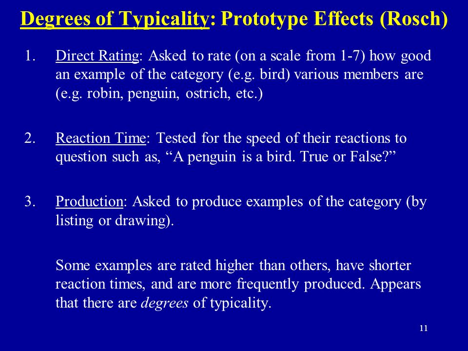 11 Degrees of Typicality: Prototype Effects (Rosch) 1.Direct Rating: Asked to rate (on a scale from 1-7) how good an example of the category (e.g.