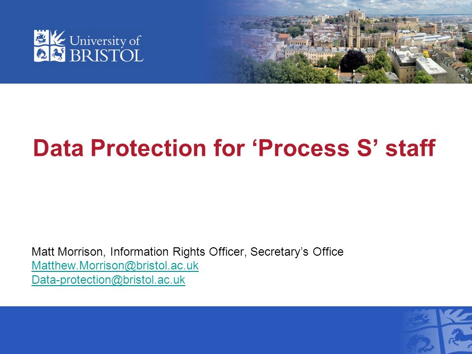 Data Protection for Process S staff Matt Morrison, Information Rights Officer, Secretarys Office