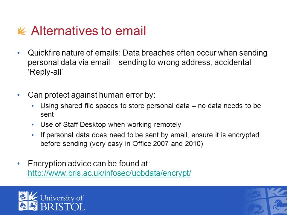 Alternatives to  Quickfire nature of  s: Data breaches often occur when sending personal data via  – sending to wrong address, accidental Reply-all Can protect against human error by: Using shared file spaces to store personal data – no data needs to be sent Use of Staff Desktop when working remotely If personal data does need to be sent by  , ensure it is encrypted before sending (very easy in Office 2007 and 2010) Encryption advice can be found at: