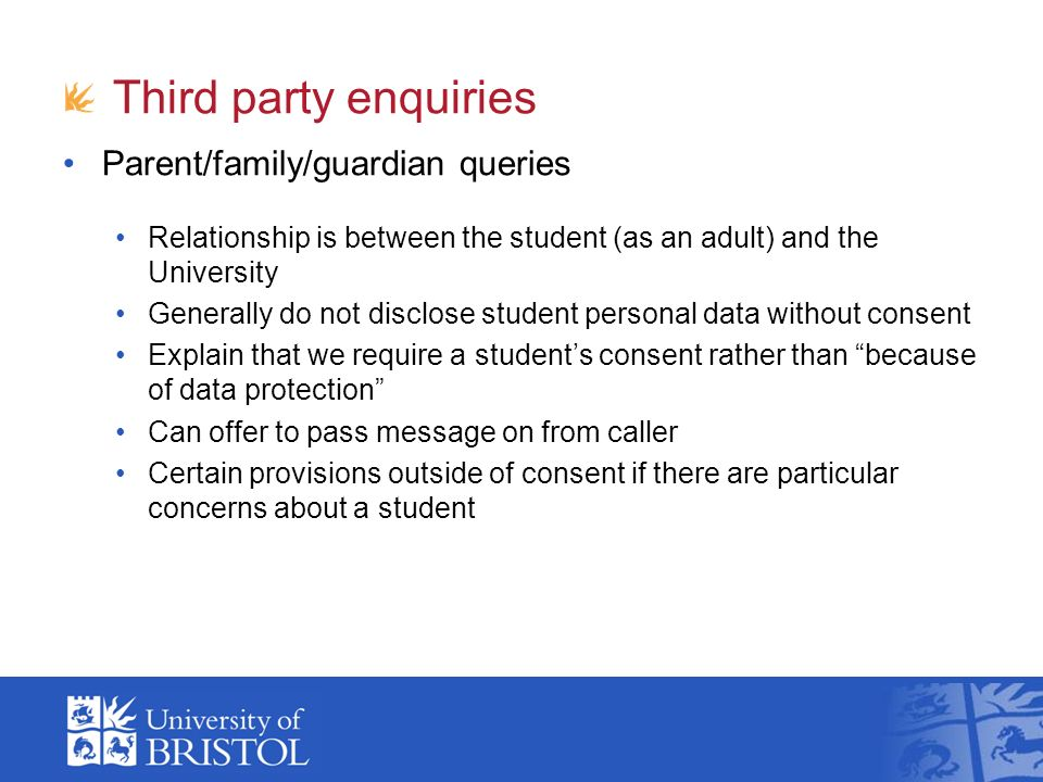 Third party enquiries Parent/family/guardian queries Relationship is between the student (as an adult) and the University Generally do not disclose student personal data without consent Explain that we require a students consent rather than because of data protection Can offer to pass message on from caller Certain provisions outside of consent if there are particular concerns about a student