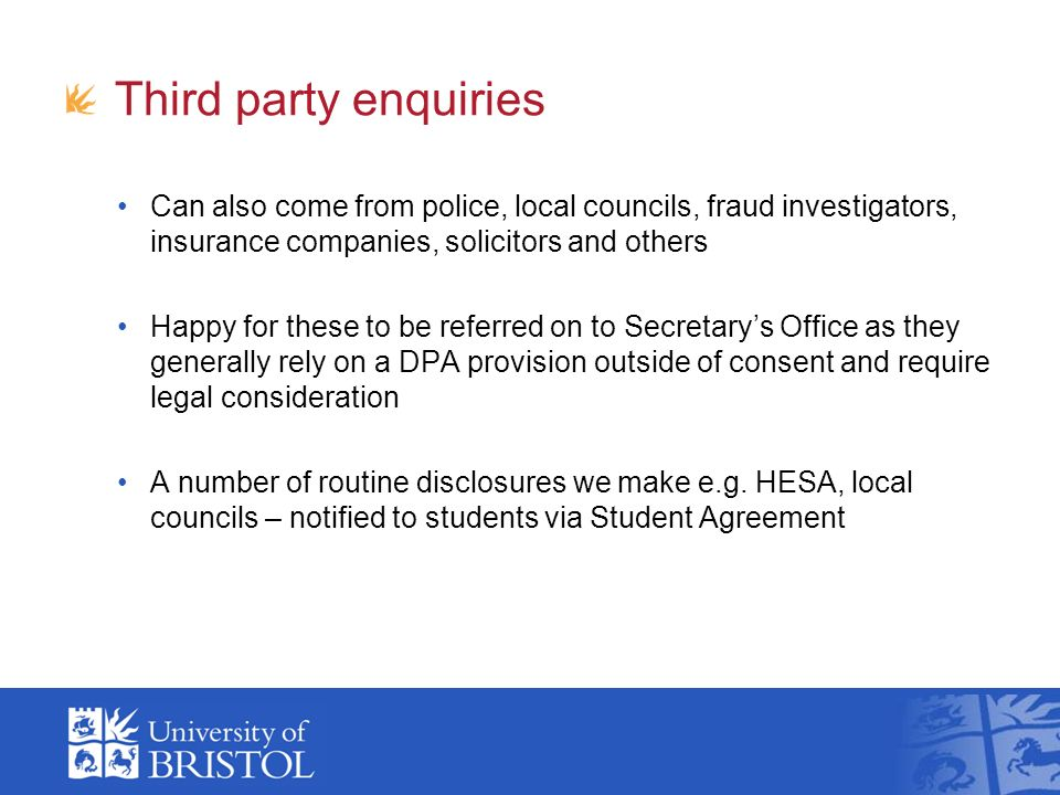 Third party enquiries Can also come from police, local councils, fraud investigators, insurance companies, solicitors and others Happy for these to be referred on to Secretarys Office as they generally rely on a DPA provision outside of consent and require legal consideration A number of routine disclosures we make e.g.