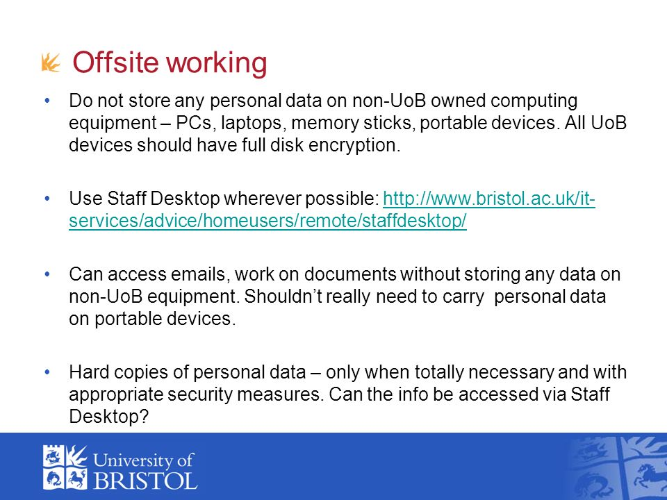 Offsite working Do not store any personal data on non-UoB owned computing equipment – PCs, laptops, memory sticks, portable devices.