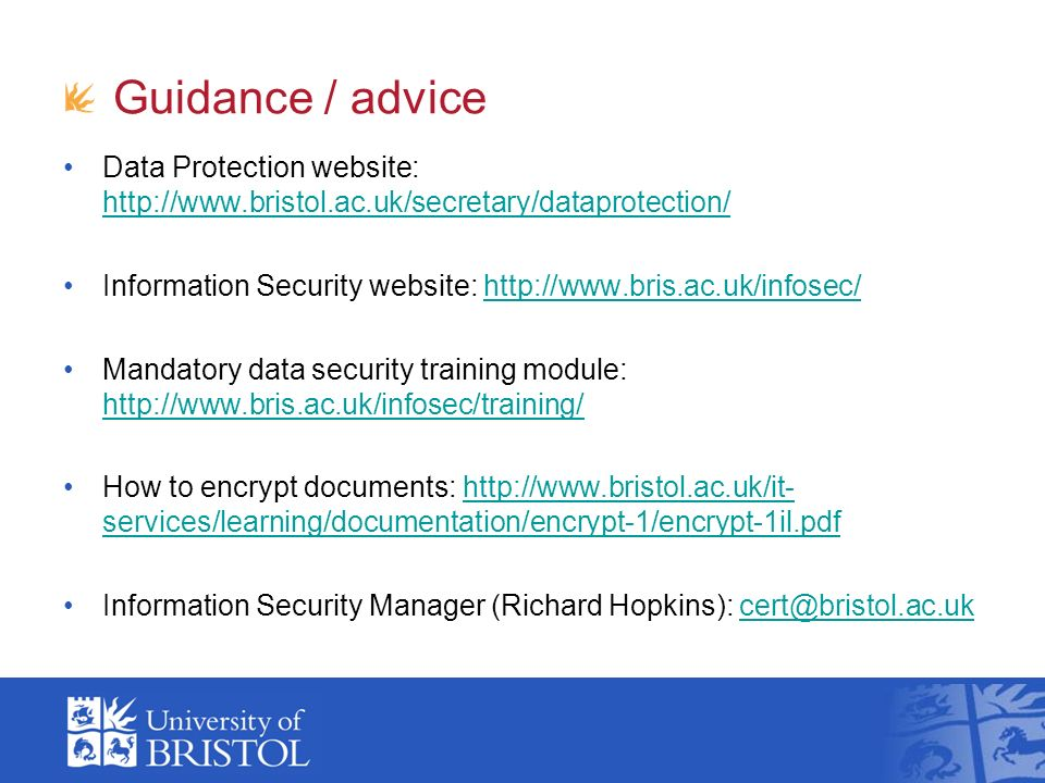 Guidance / advice Data Protection website:     Information Security website:   Mandatory data security training module:     How to encrypt documents:   services/learning/documentation/encrypt-1/encrypt-1il.pdfhttp://  services/learning/documentation/encrypt-1/encrypt-1il.pdf Information Security Manager (Richard Hopkins):