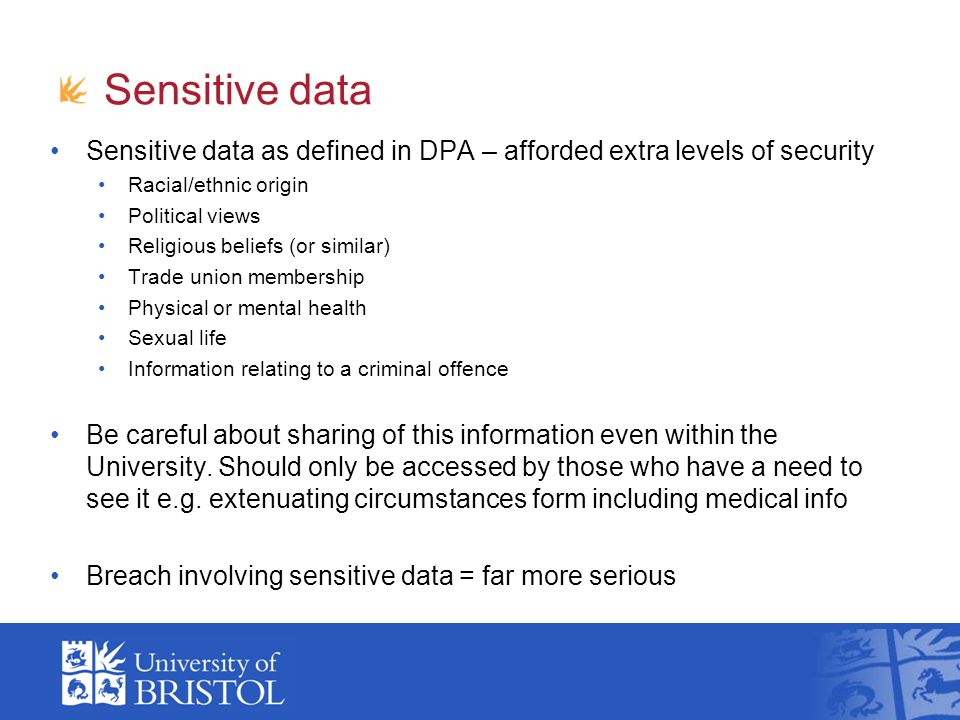 Sensitive data Sensitive data as defined in DPA – afforded extra levels of security Racial/ethnic origin Political views Religious beliefs (or similar) Trade union membership Physical or mental health Sexual life Information relating to a criminal offence Be careful about sharing of this information even within the University.