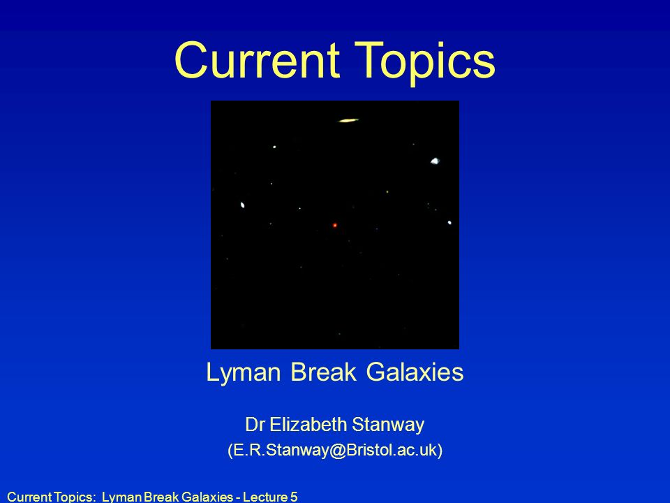 Current Topics: Lyman Break Galaxies - Lecture 5 Current Topics Lyman Break Galaxies Dr Elizabeth Stanway (E.R.Stanway@Bristol.ac.uk)