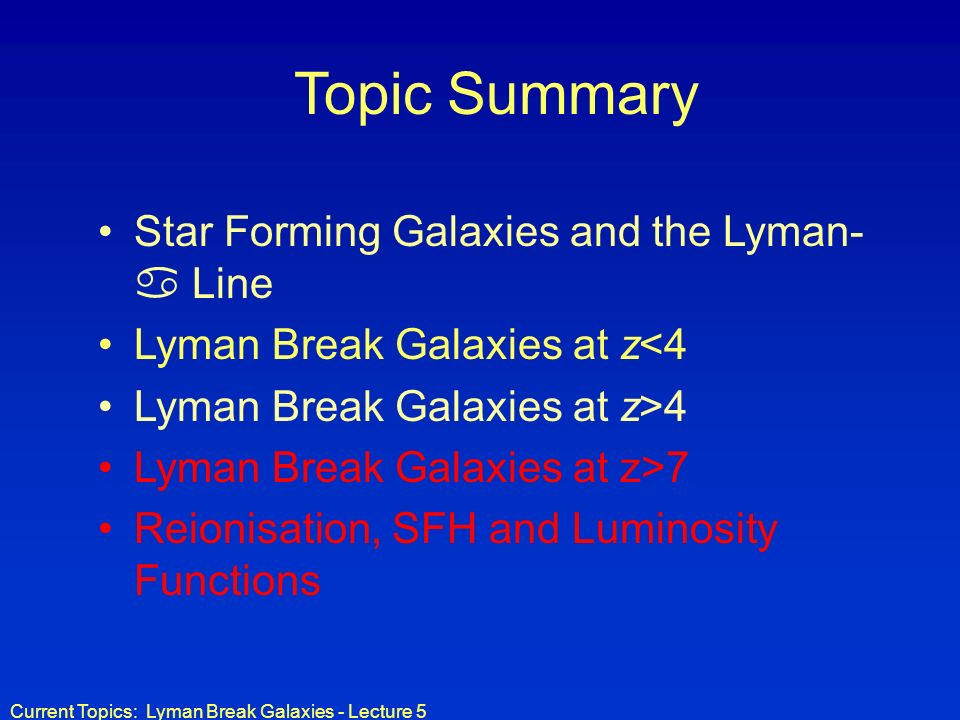 Current Topics: Lyman Break Galaxies - Lecture 5 Topic Summary Star Forming Galaxies and the Lyman- Line Lyman Break Galaxies at z<4 Lyman Break Galax
