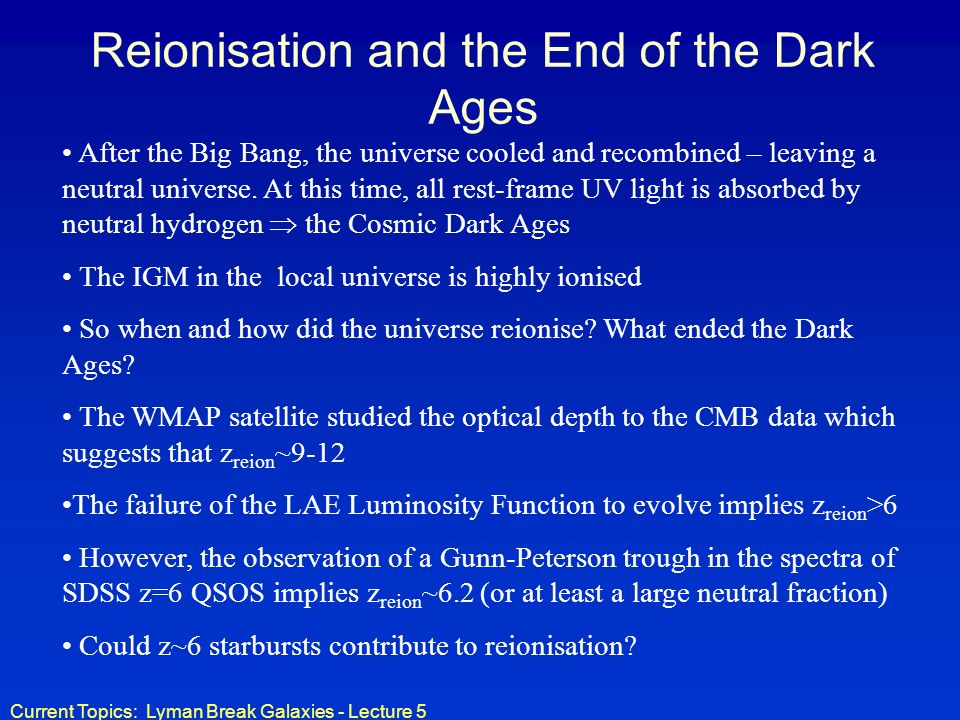 Current Topics: Lyman Break Galaxies - Lecture 5 Reionisation and the End of the Dark Ages After the Big Bang, the universe cooled and recombined – le