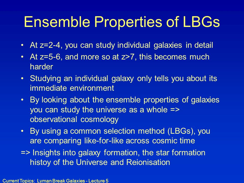 Current Topics: Lyman Break Galaxies - Lecture 5 Ensemble Properties of LBGs At z=2-4, you can study individual galaxies in detail At z=5-6, and more