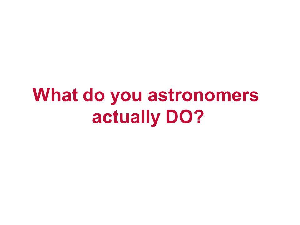 What do you astronomers actually DO?