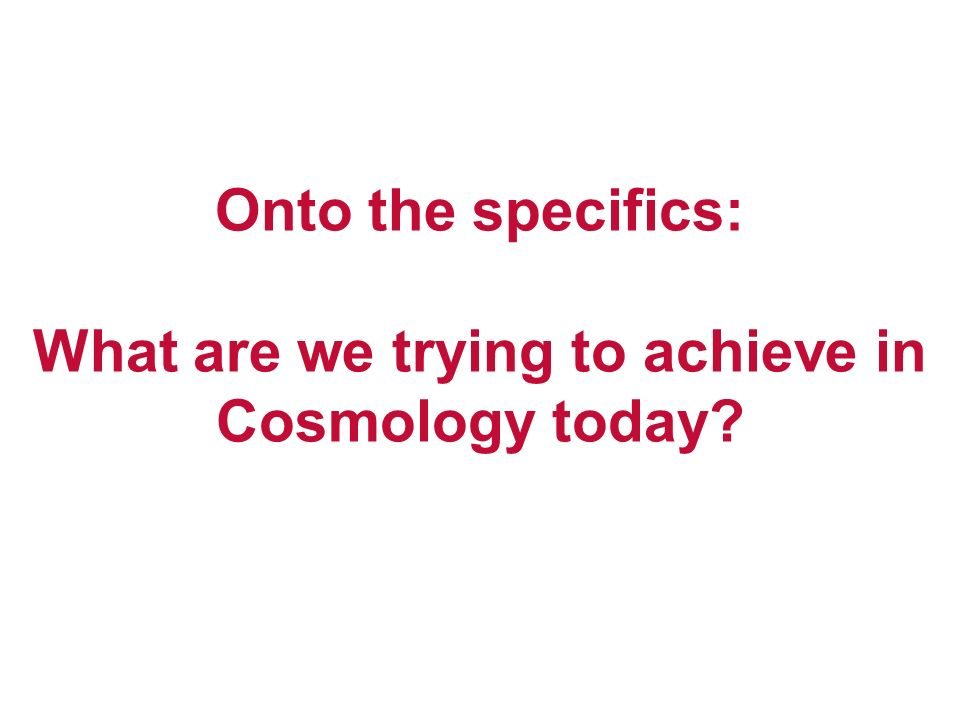 Onto the specifics: What are we trying to achieve in Cosmology today?