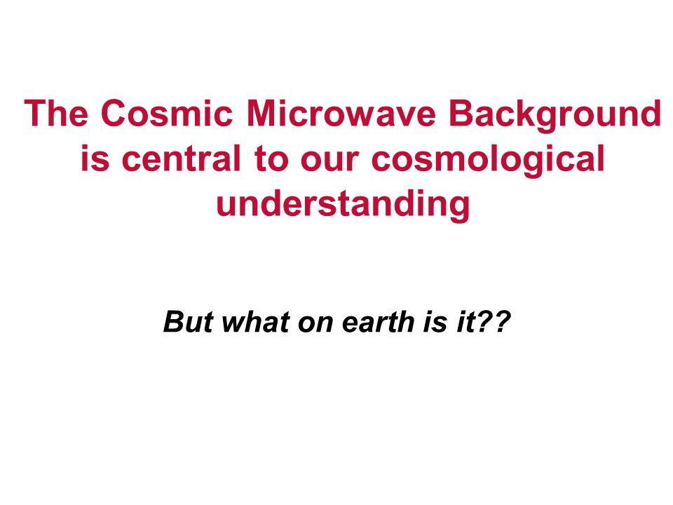 But what on earth is it?? The Cosmic Microwave Background is central to our cosmological understanding