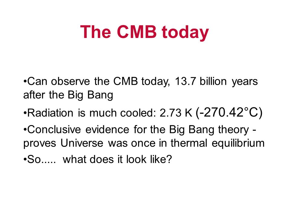 The CMB today Can observe the CMB today, 13.7 billion years after the Big Bang Radiation is much cooled: 2.73 K (-270.42°C) Conclusive evidence for th