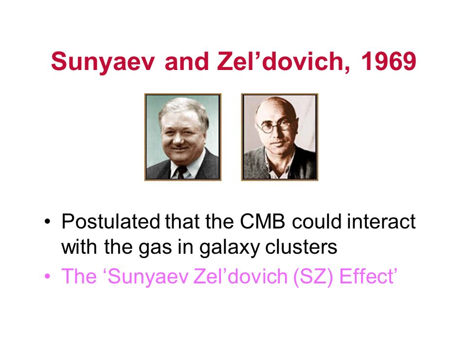 Sunyaev and Zeldovich, 1969 Postulated that the CMB could interact with the gas in galaxy clusters The Sunyaev Zeldovich (SZ) Effect