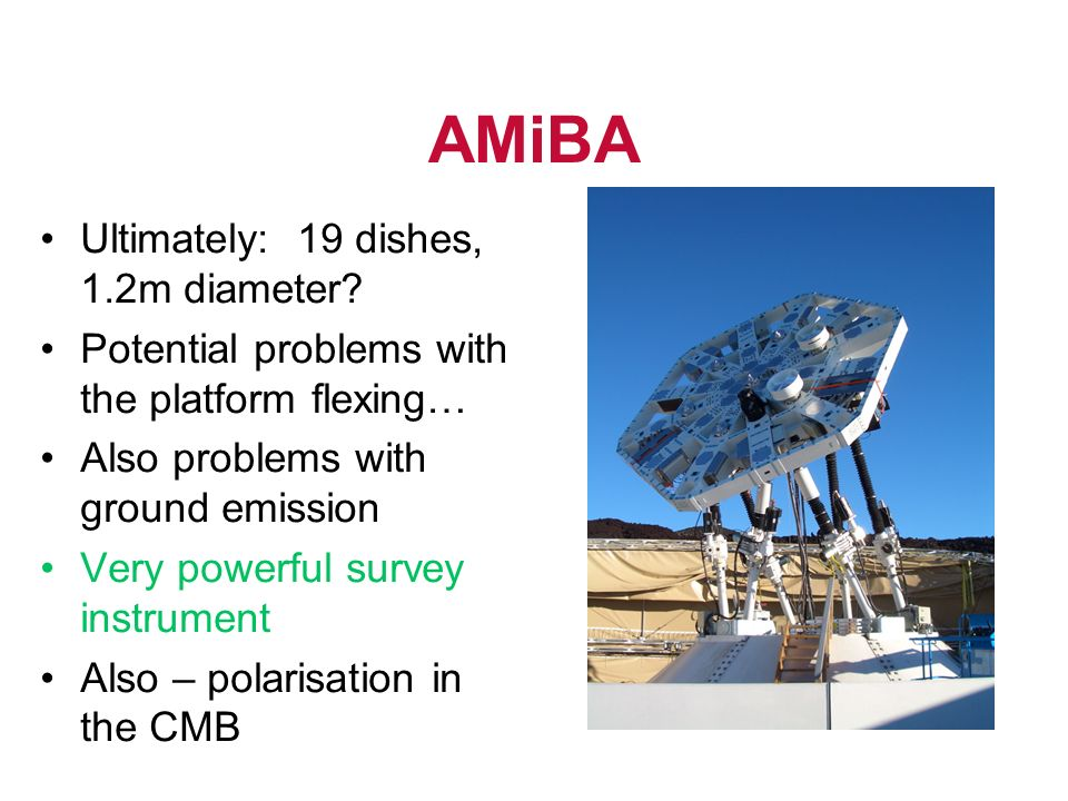 AMiBA Ultimately: 19 dishes, 1.2m diameter? Potential problems with the platform flexing… Also problems with ground emission Very powerful survey inst
