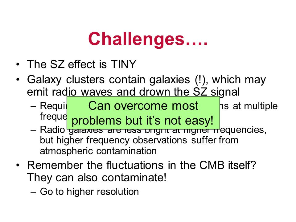 Challenges…. The SZ effect is TINY Galaxy clusters contain galaxies (!), which may emit radio waves and drown the SZ signal –Require further informati