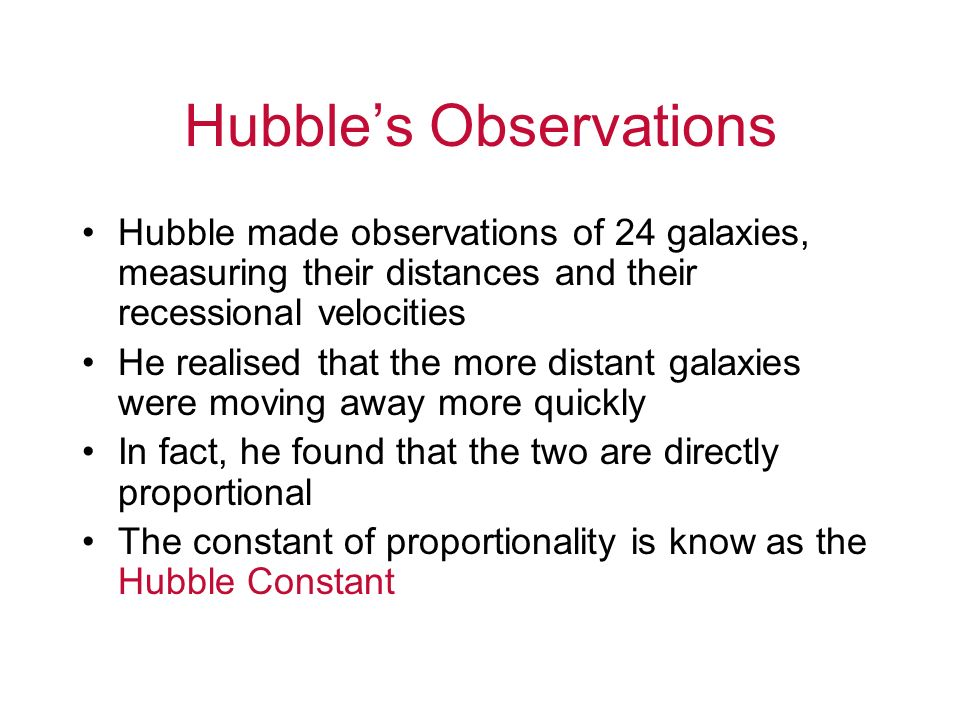 Hubbles Observations Hubble made observations of 24 galaxies, measuring their distances and their recessional velocities He realised that the more dis