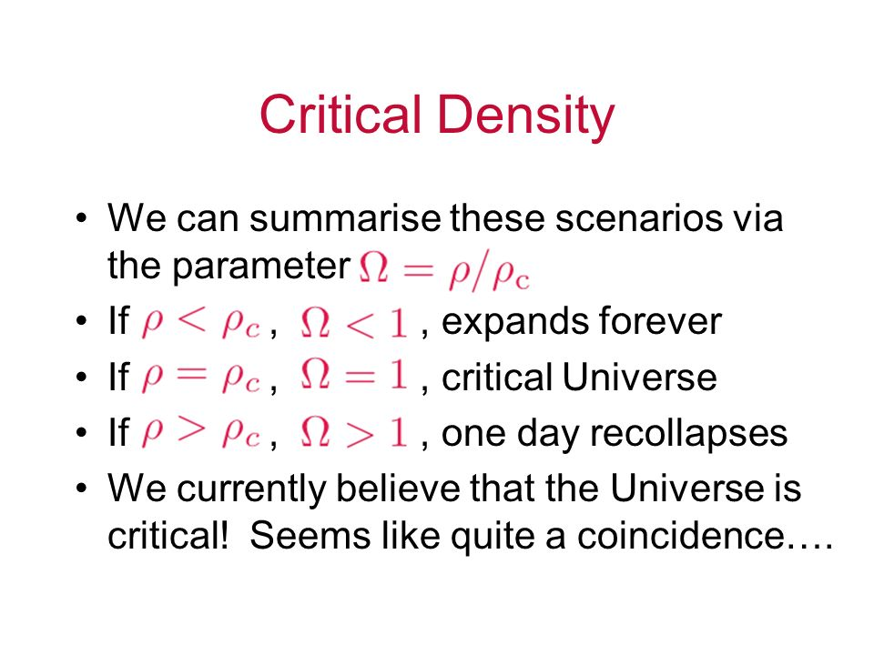 Critical Density We can summarise these scenarios via the parameter If,, expands forever If,, critical Universe If,, one day recollapses We currently