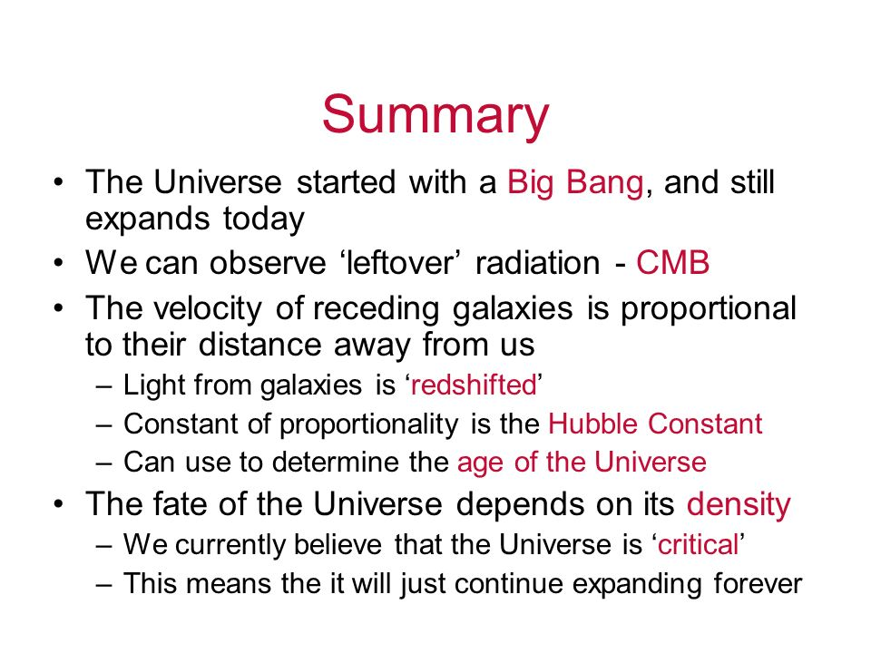 Summary The Universe started with a Big Bang, and still expands today We can observe leftover radiation - CMB The velocity of receding galaxies is pro