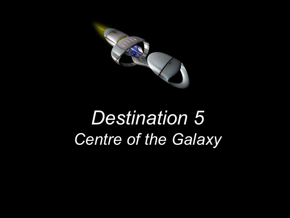 Destination 5 Centre of the Galaxy