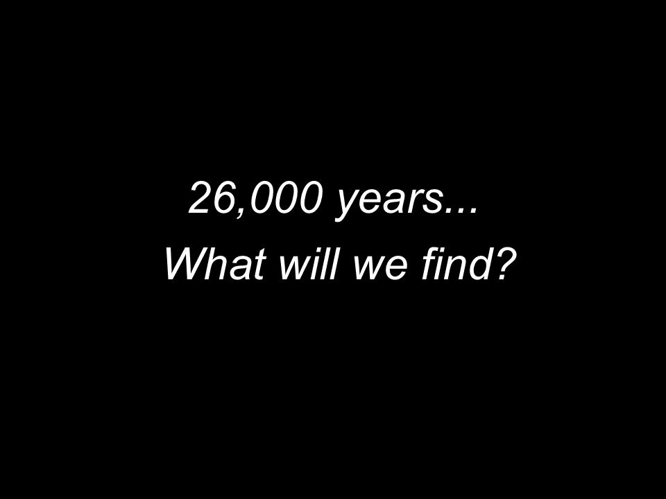 What will we find? 26,000 years...