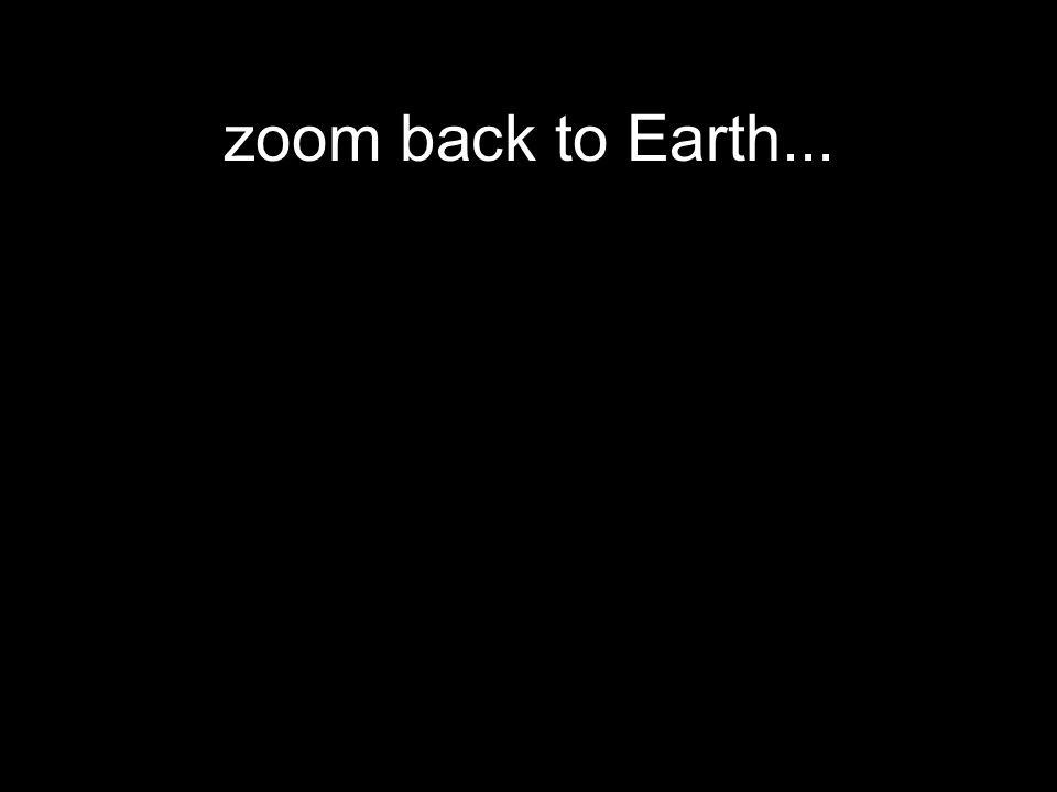 zoom back to Earth...